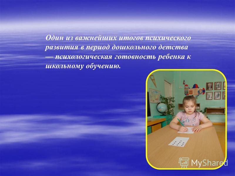 Один из важнейших итогов психического развития в период дошкольного детства психологическая готовность ребенка к школьному обучению.