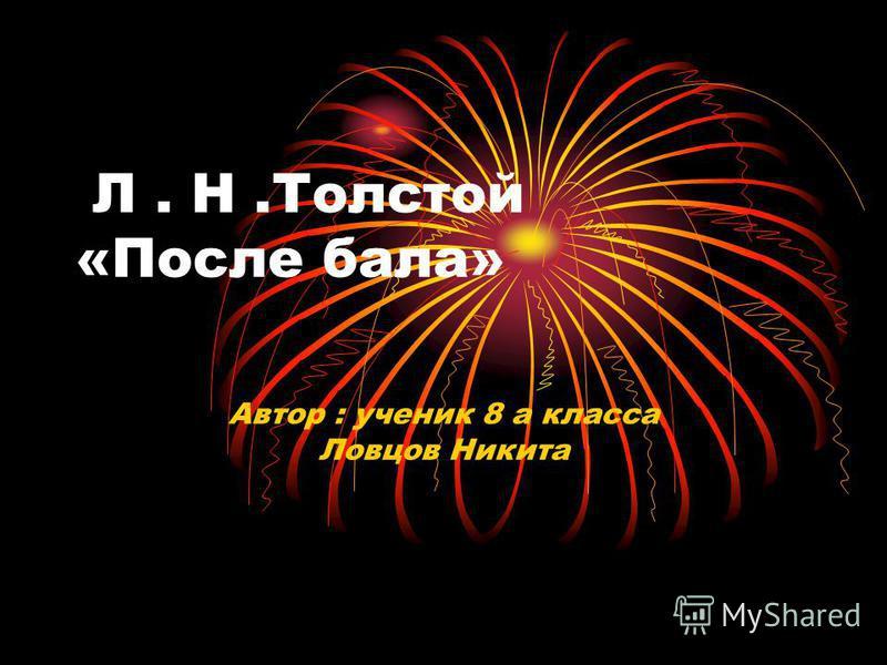 Л. Н.Толстой «После бала» Автор : ученик 8 а класса Ловцов Никита
