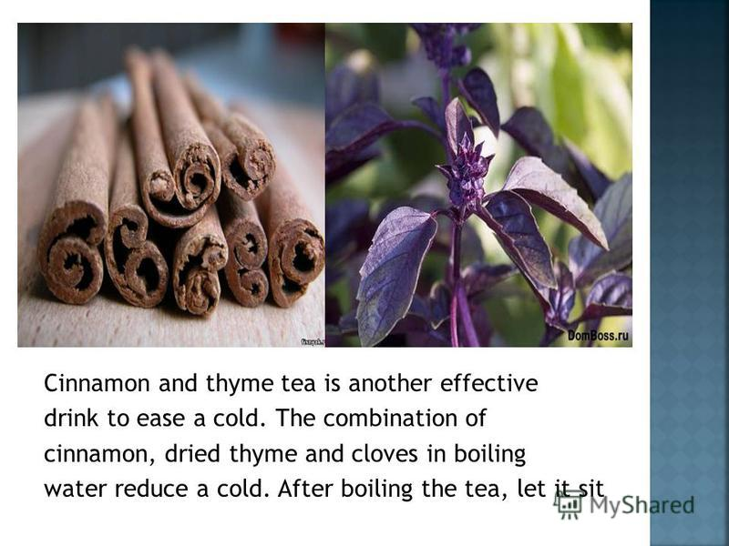 Cinnamon and thyme tea is another effective drink to ease a cold. The combination of cinnamon, dried thyme and cloves in boiling water reduce a cold. After boiling the tea, let it sit
