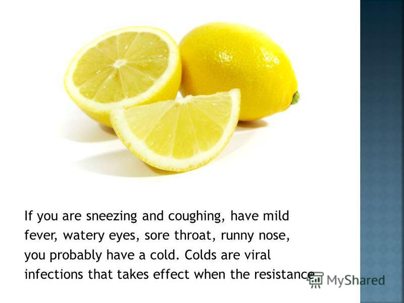 If you are sneezing and coughing, have mild fever, watery eyes, sore throat, runny nose, you probably have a cold. Colds are viral infections that takes effect when the resistance