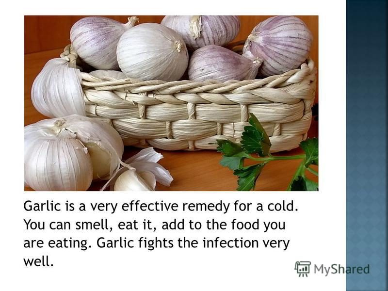 Garlic is a very effective remedy for a cold. You can smell, eat it, add to the food you are eating. Garlic fights the infection very well.