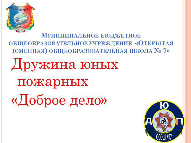 М УНИЦИПАЛЬНОЕ БЮДЖЕТНОЕ ОБЩЕОБРАЗОВАТЕЛЬНОЕ УЧРЕЖДЕНИЕ «О ТКРЫТАЯ ( СМЕННАЯ ) ОБЩЕОБРАЗОВАТЕЛЬНАЯ ШКОЛА 7» Дружина юных пожарных «Доброе дело»