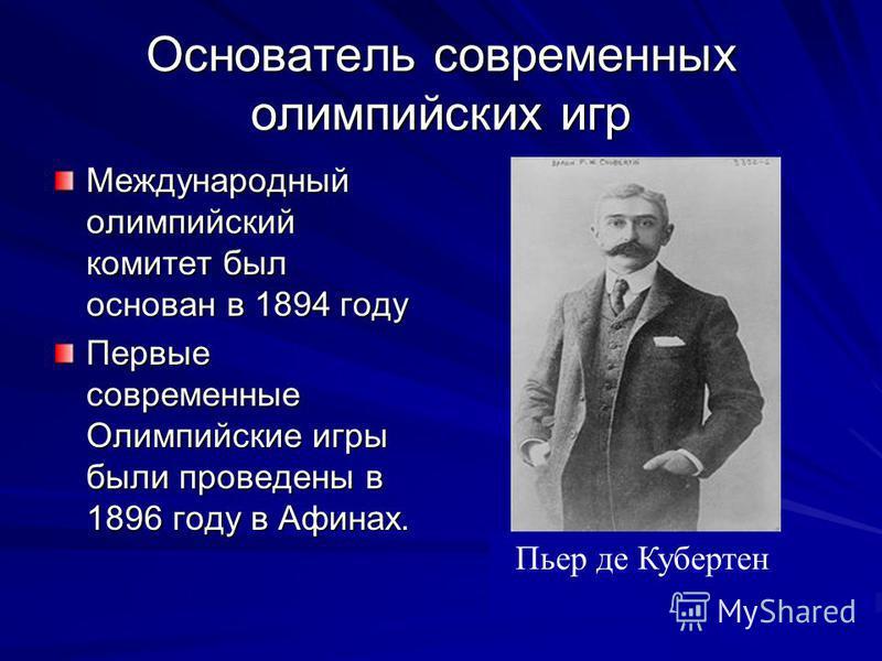 Основатель современных олимпийских игр Международный олимпийский комитет был основан в 1894 году Первые современные Олимпийские игры были проведены в 1896 году в Афинах. Пьер де Кубертен