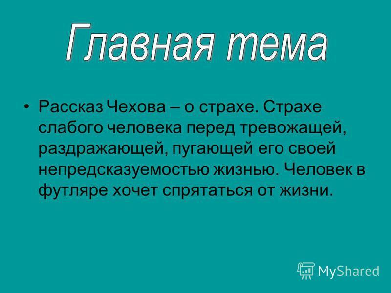 Рассказ Чехова – о страхе. Страхе слабого человека перед тревожащей, раздражающей, пугающей его своей непредсказуемостью жизнью. Человек в футляре хочет спрятаться от жизни.
