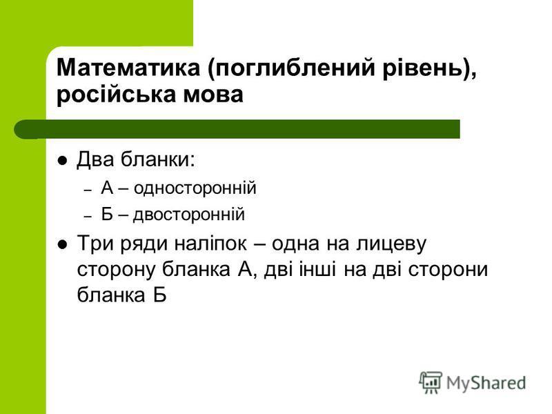 Математика (поглиблений рівень), російська мова Два бланки: – А – односторонній – Б – двосторонній Три ряди наліпок – одна на лицеву сторону бланка А, дві інші на дві сторони бланка Б