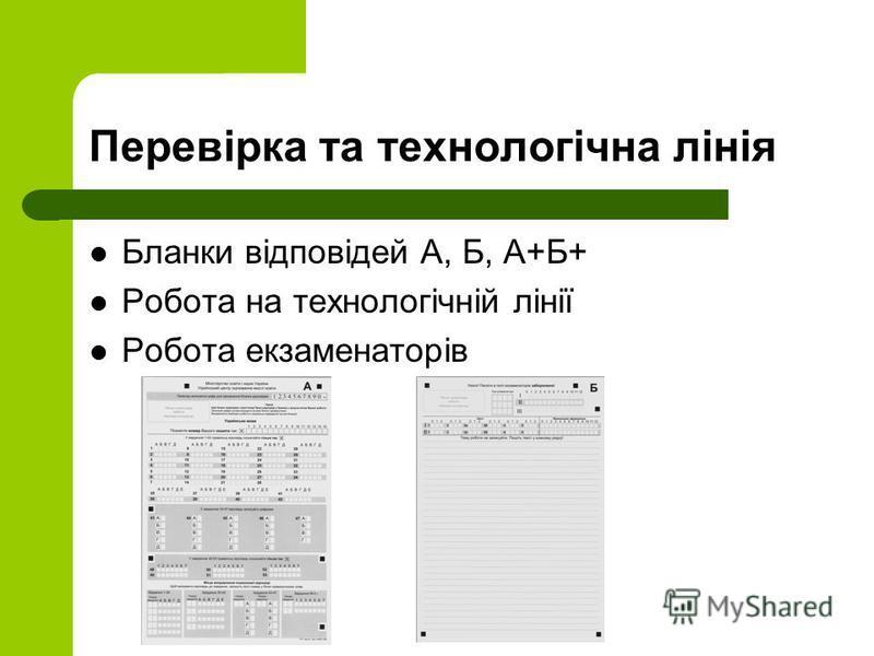 Перевірка та технологічна лінія Бланки відповідей А, Б, А+Б+ Робота на технологічній лінії Робота екзаменаторів
