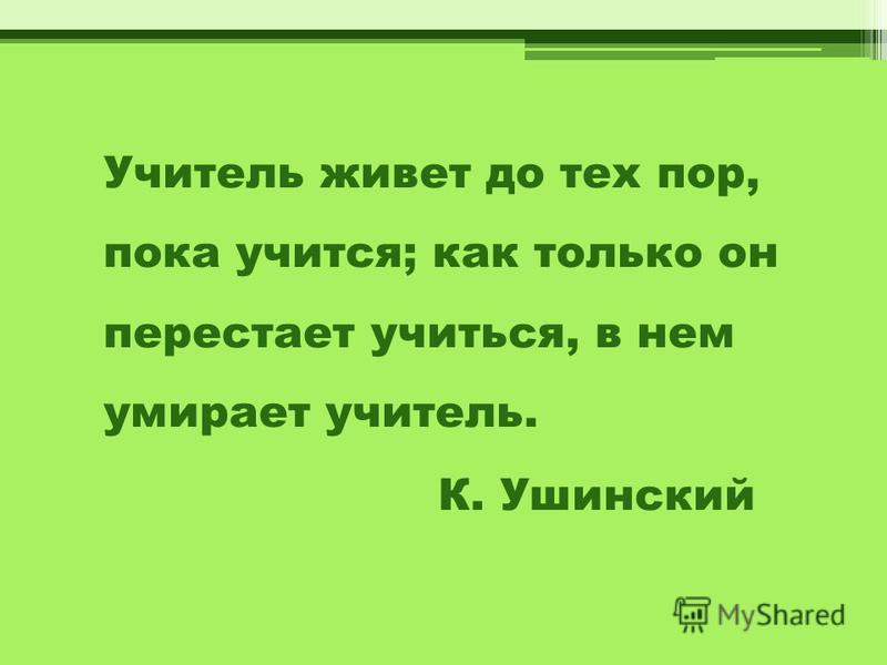 Учитель живет до тех пор, пока учится; как только он перестает учиться, в нем умирает учитель. К. Ушинский