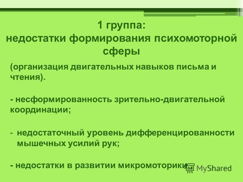1 группа: недостатки формирования психомоторной сферы (организация двигательных навыков письма и чтения). - несформированность зрительно-двигательной координации; -недостаточный уровень дифференцированности мышечных усилий рук; - недостатки в развити