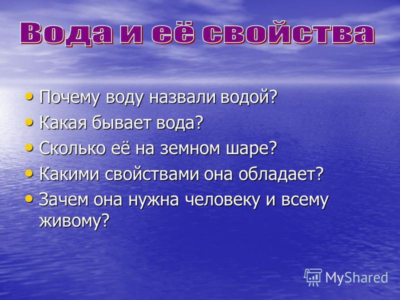 Почему воду назвали водой? Почему воду назвали водой? Какая бывает вода? Какая бывает вода? Сколько её на земном шаре? Сколько её на земном шаре? Какими свойствами она обладает? Какими свойствами она обладает? Зачем она нужна человеку и всему живому?