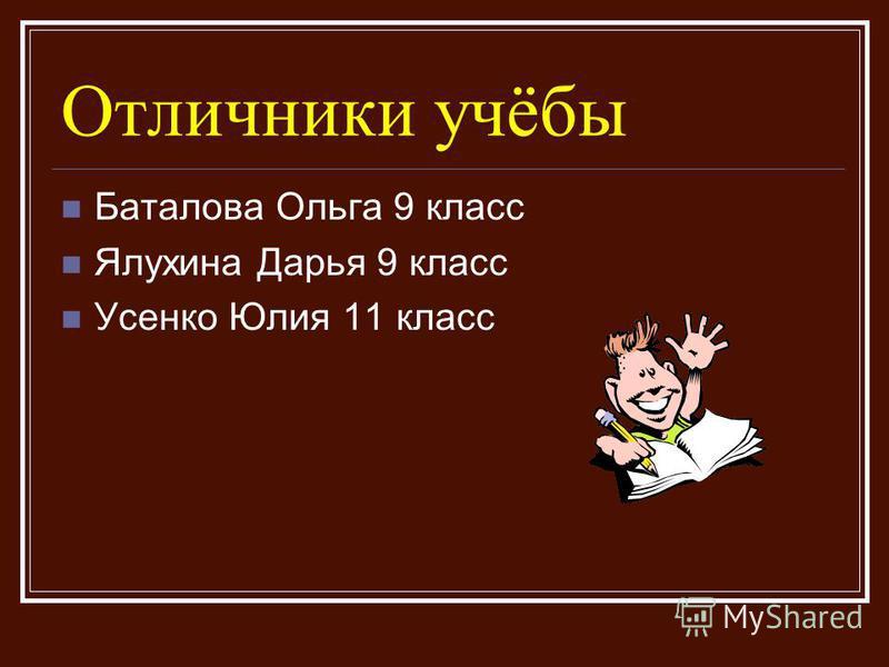 Отличники учёбы Баталова Ольга 9 класс Ялухина Дарья 9 класс Усенко Юлия 11 класс