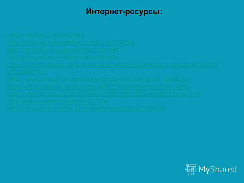 Интернет-ресурсы: http://artistia.ru/artist/KISS http://festival.1september.ru/articles/510014/ http://www.kivall.ru/news/?gallery=158 http://circus.cpa-sr.com/ru/equilibrists http://hiltontucsone.files.wordpress.com/2010/06/circus_bigshow_6.jpg? w=4