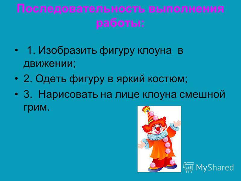 Последовательность выполнения работы: 1. Изобразить фигуру клоуна в движении; 2. Одеть фигуру в яркий костюм; 3. Нарисовать на лице клоуна смешной грим.