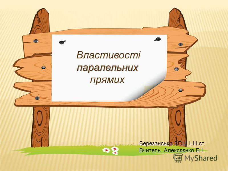 паралельних Властивості паралельних прямих Березанська ЗОШ І-ІІІ ст. Вчитель Алексєєнко В.І.