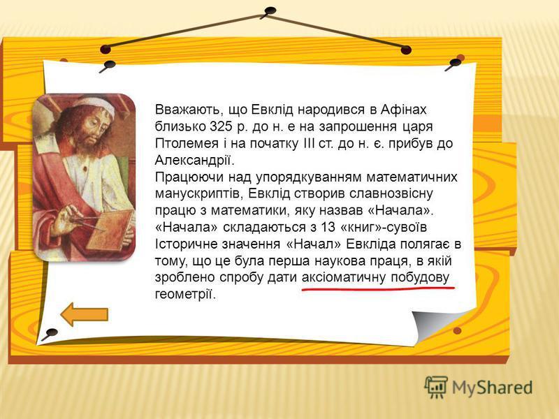 Вважають, що Евклід народився в Афінах близько 325 р. до н. е на запрошення царя Птолемея і на початку ІІІ ст. до н. є. прибув до Александрії. Працюючи над упорядкуванням математичних манускриптів, Евклід створив славнозвісну працю з математики, яку