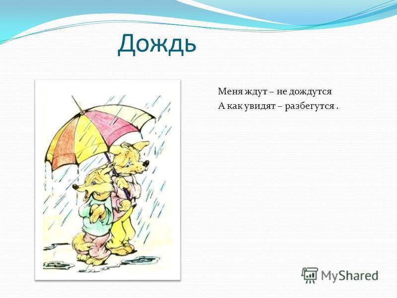 Дождь Меня ждут – не дождутся А как увидят – разбегутся.