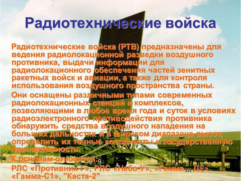 Радиотехнические войска Радиотехнические войска (РТВ) предназначены для ведения радиолокационной разведки воздушного противника, выдачи информации для радиолокационного обеспечения частей зенитных ракетных войск и авиации, а также для контроля исполь