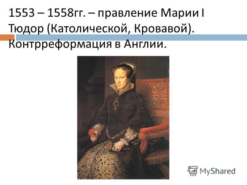 1553 – 1558 гг. – правление Марии I Тюдор ( Католической, Кровавой ). Контрреформация в Англии.