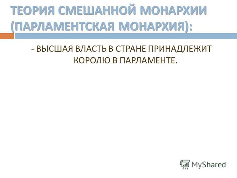 ТЕОРИЯ СМЕШАННОЙ МОНАРХИИ ( ПАРЛАМЕНТСКАЯ МОНАРХИЯ ): - ВЫСШАЯ ВЛАСТЬ В СТРАНЕ ПРИНАДЛЕЖИТ КОРОЛЮ В ПАРЛАМЕНТЕ.