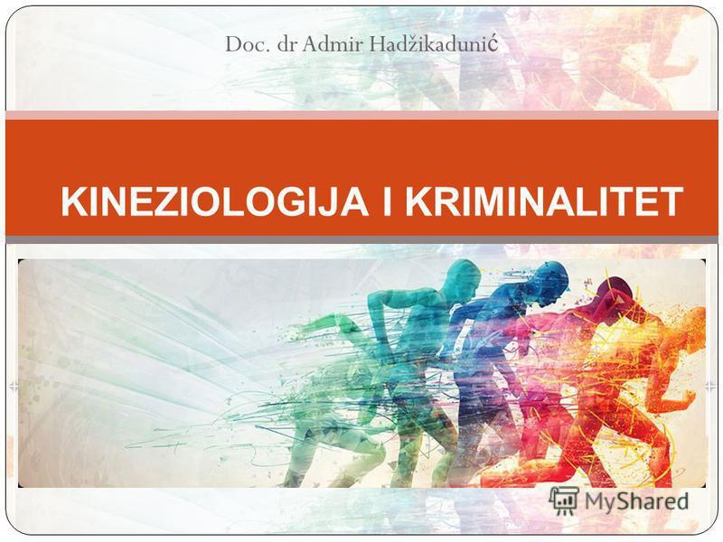 Doc. dr Admir Hadžikaduni ć KINEZIOLOGIJA I KRIMINALITET