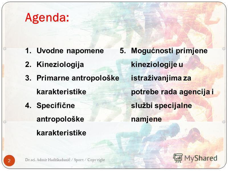 Agenda: 2 Dr.sci. Admir Hadžikaduni ć / Sport / Copy right 1.Uvodne napomene 2.Kineziologija 3.Primarne antropološke karakteristike 4.Specifične antropološke karakteristike 5.Mogućnosti primjene kineziologije u istraživanjima za potrebe rada agencija