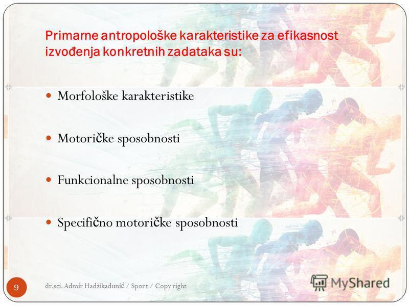 Primarne antropološke karakteristike za efikasnost izvo đ enja konkretnih zadataka su: Morfološke karakteristike Motori č ke sposobnosti Funkcionalne sposobnosti Specifi č no motori č ke sposobnosti dr.sci. Admir Hadžikaduni ć / Sport / Copy right 9