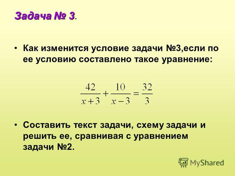 Задача 3 Задача 3. Как изменится условие задачи 3,если по ее условию составлено такое уравнение: Составить текст задачи, схему задачи и решить ее, сравнивая с уравнением задачи 2.