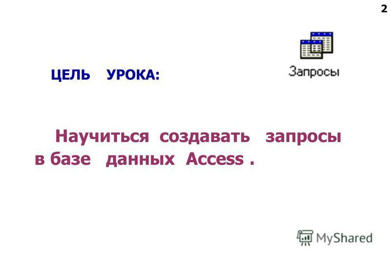 2 ЦЕЛЬ УРОКА: Научиться создавать запросы в базе данных Access.