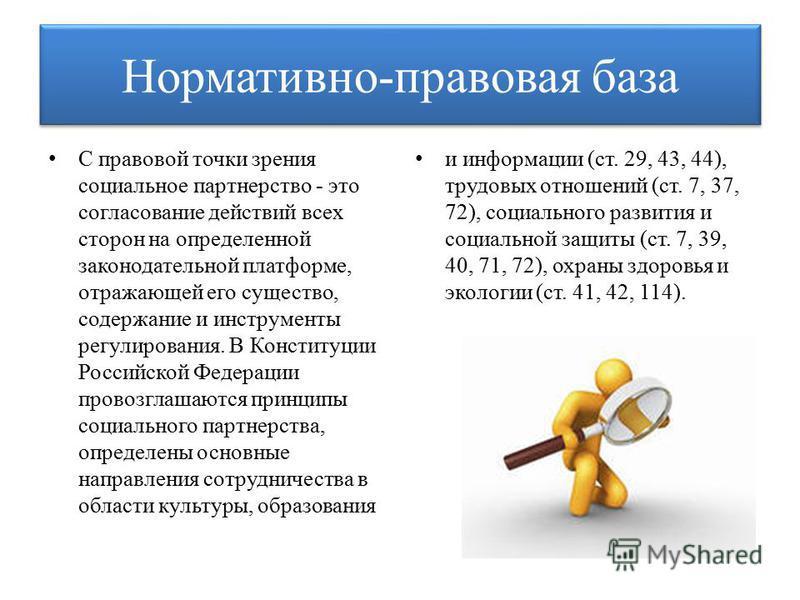 Нормативно-правовая база С правовой точки зрения социальное партнерство - это согласование действий всех сторон на определенной законодательной платформе, отражающей его существо, содержание и инструменты регулирования. В Конституции Российской Федер