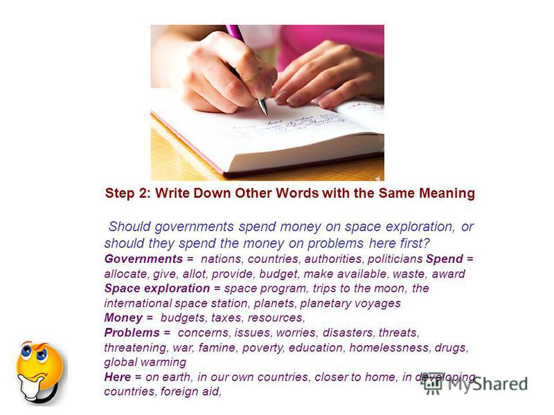 Step 2: Write Down Other Words with the Same Meaning Should governments spend money on space exploration, or should they spend the money on problems here first? Governments = nations, countries, authorities, politicians Spend = allocate, give, allot,