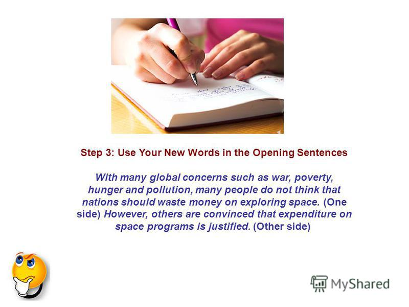 Step 3: Use Your New Words in the Opening Sentences With many global concerns such as war, poverty, hunger and pollution, many people do not think that nations should waste money on exploring space. (One side) However, others are convinced that expen