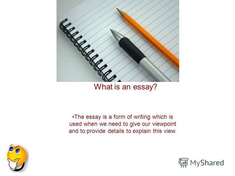The essay is a form of writing which is used when we need to give our viewpoint and to provide details to explain this view. What is an essay?