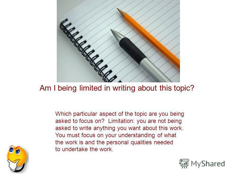 Which particular aspect of the topic are you being asked to focus on? Limitation: you are not being asked to write anything you want about this work. You must focus on your understanding of what the work is and the personal qualities needed to undert