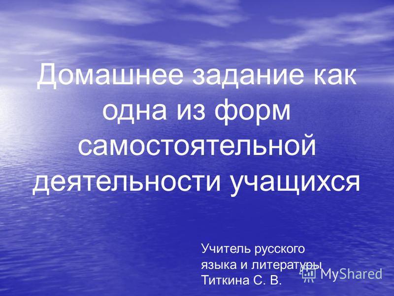 Домашнее задание как одна из форм самостоятельной деятельности учащихся Учитель русского языка и литературы Титкина С. В.