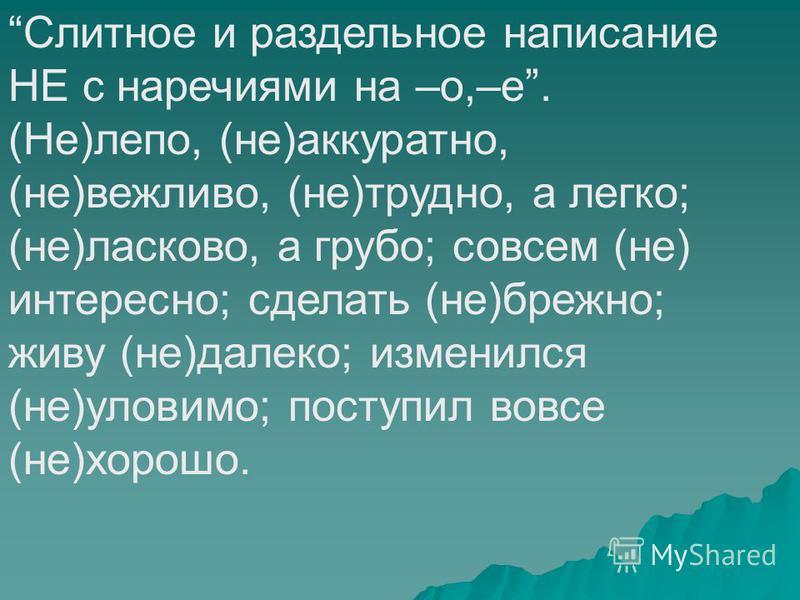 Слитное и раздельное написание НЕ с наречиями на –о,–е. (Не)лепо, (не)аккуратно, (не)вежливо, (не)трудно, а легко; (не)ласково, а грубо; совсем (не) интересно; сделать (не)брежно; живу (не)далеко; изменился (не)уловимо; поступил вовсе (не)хорошо.
