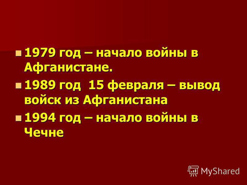 1979 год – начало войны в Афганистане. 1979 год – начало войны в Афганистане. 1989 год 15 февраля – вывод войск из Афганистана 1989 год 15 февраля – вывод войск из Афганистана 1994 год – начало войны в Чечне 1994 год – начало войны в Чечне
