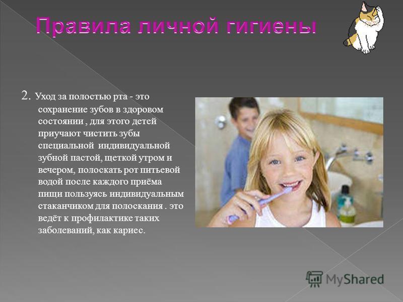 2. Уход за полостью рта - это сохранение зубов в здоровом состоянии, для этого детей приучают чистить зубы специальной индивидуальной зубной пастой, щеткой утром и вечером, полоскать рот питьевой водой после каждого приёма пищи пользуясь индивидуальн