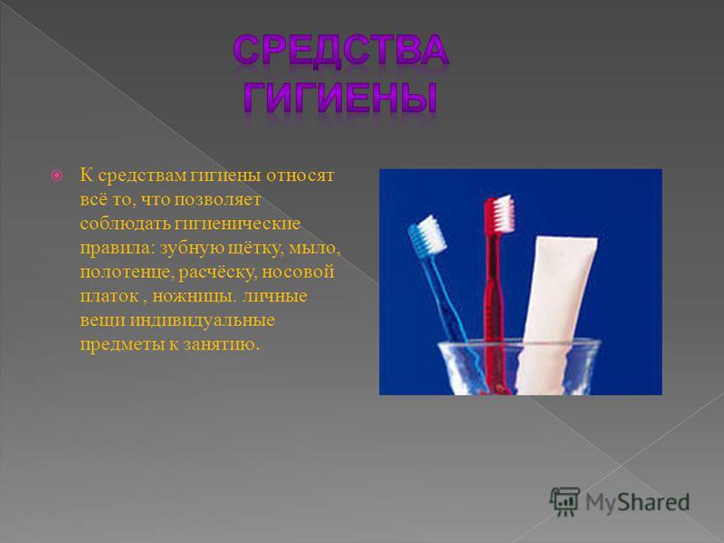 К средствам гигиены относят всё то, что позволяет соблюдать гигиенические правила: зубную щётку, мыло, полотенце, расчёску, носовой платок, ножницы. личные вещи индивидуальные предметы к занятию.