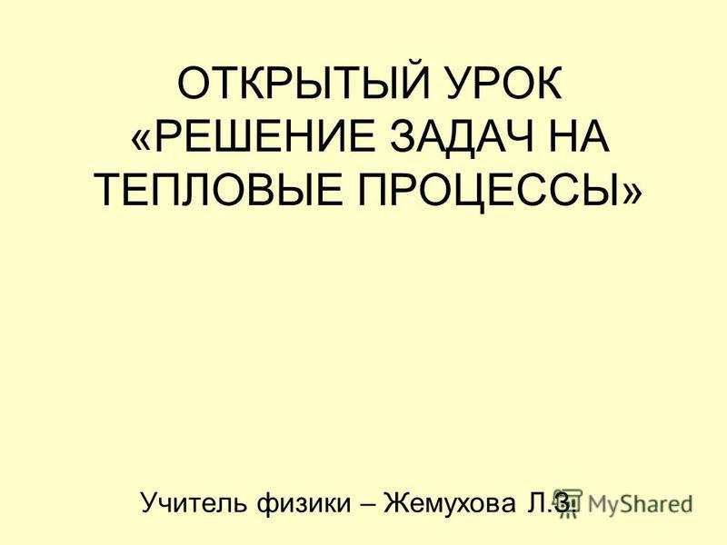 ОТКРЫТЫЙ УРОК «РЕШЕНИЕ ЗАДАЧ НА ТЕПЛОВЫЕ ПРОЦЕССЫ» Учитель физики – Жемухова Л.З.