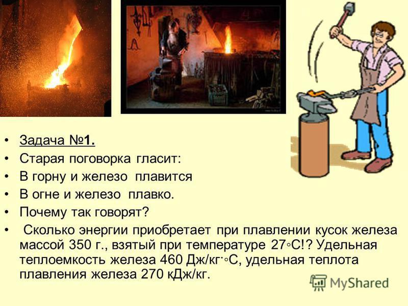 Задача 1. Старая поговорка гласит: В горну и железо плавится В огне и железо плавко. Почему так говорят? Сколько энергии приобретает при плавлении кусок железа массой 350 г., взятый при температуре 27С!? Удельная теплоемкость железа 460 Дж/кг·С, удел