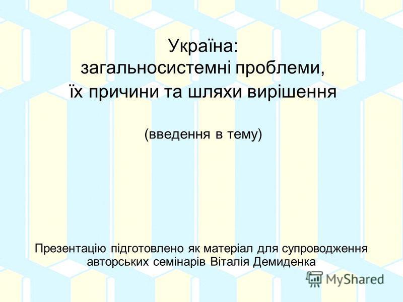 Україна: загальносистемні проблеми, їх причини та шляхи вирішення (введення в тему) Презентацію підготовлено як матеріал для супроводження авторських семінарів Віталія Демиденка