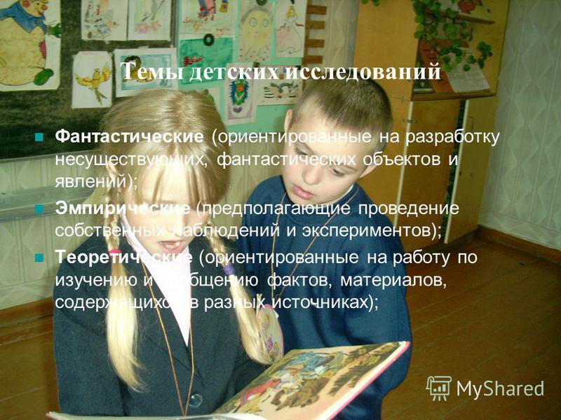 Темы детских исследований Фантастические (ориентированные на разработку несуществующих, фантастических объектов и явлений); Эмпирические (предполагающие проведение собственных наблюдений и экспериментов); Теоретические (ориентированные на работу по и