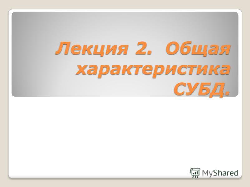 Лекция 2. Общая характеристика СУБД.