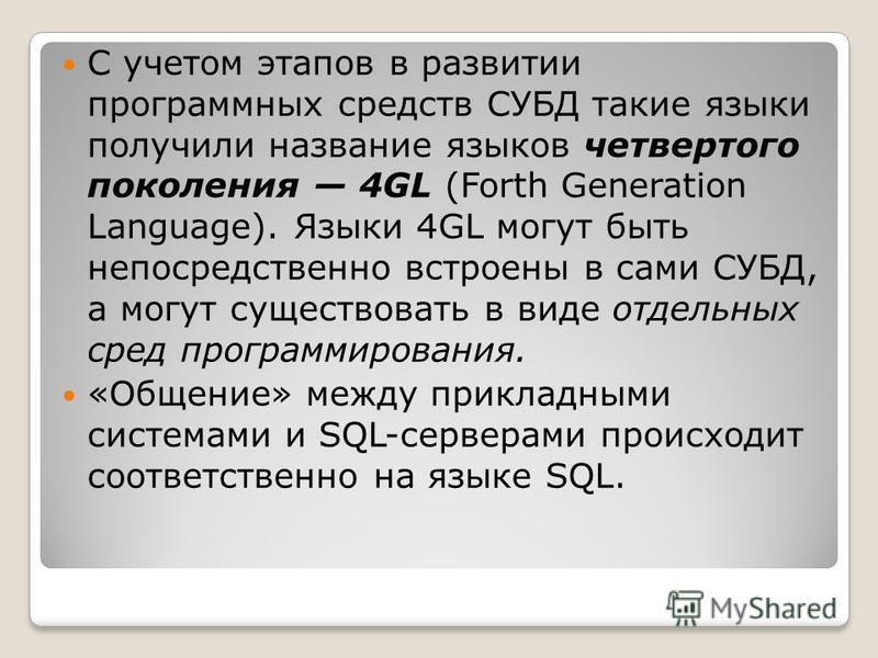 С учетом этапов в развитии программных средств СУБД такие языки получили название языков четвертого поколения 4GL (Forth Generation Language). Языки 4GL могут быть непосредственно встроены в сами СУБД, а могут существовать в виде отдельных сред прог