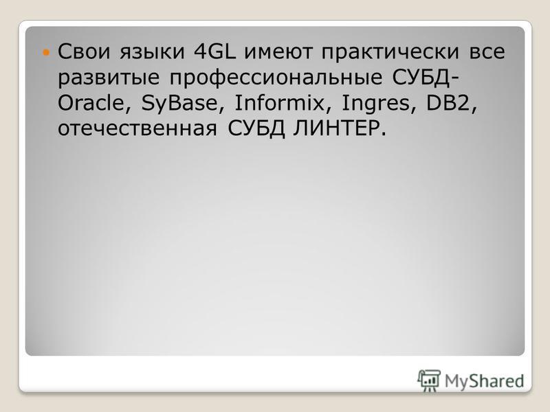 Свои языки 4GL имеют практически все развитые профессиональные СУБД- Oracle, SyBase, Informix, Ingres, DB2, отечественная СУБД ЛИНТЕР.