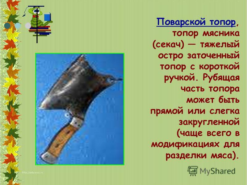 Поварской топор, топор мясника (секач) тяжелый остро заточенный топор с короткой ручкой. Рубящая часть топора может быть прямой или слегка закругленной (чаще всего в модификациях для разделки мяса).