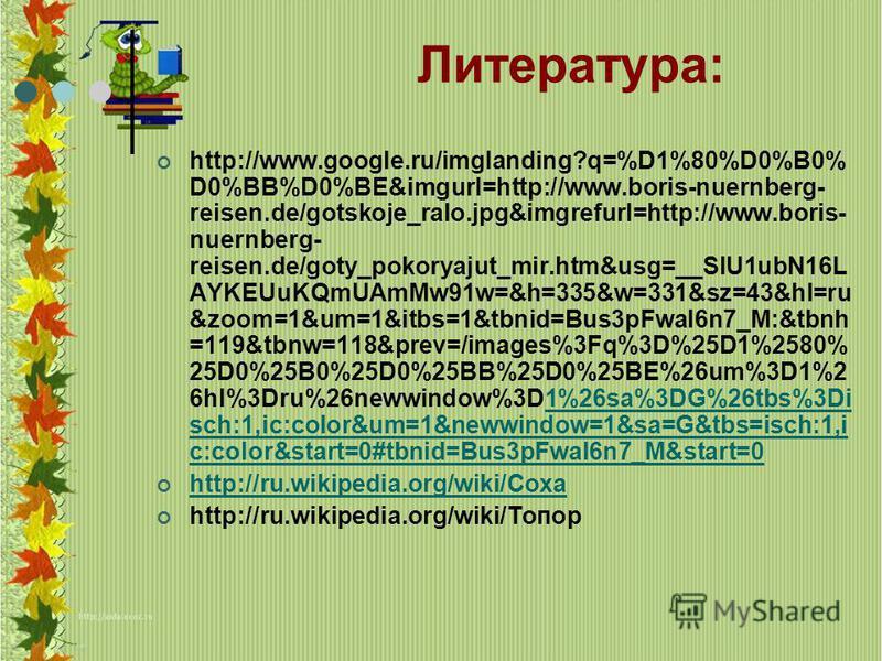Литература: http://www.google.ru/imglanding?q=%D1%80%D0%B0% D0%BB%D0%BE&imgurl=http://www.boris-nuernberg- reisen.de/gotskoje_ralo.jpg&imgrefurl=http://www.boris- nuernberg- reisen.de/goty_pokoryajut_mir.htm&usg=__SlU1ubN16L AYKEUuKQmUAmMw91w=&h=335&
