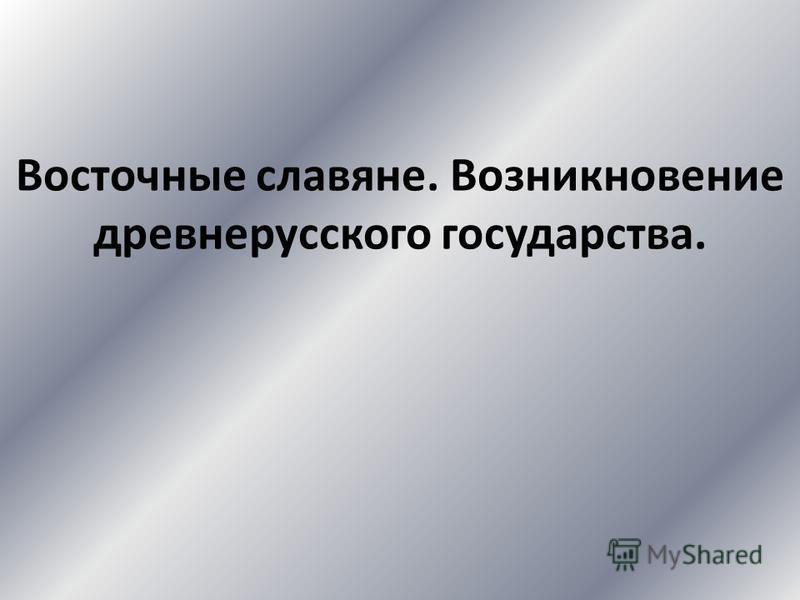Восточные славяне. Возникновение древнерусского государства.