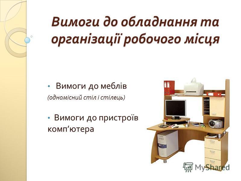 Вимоги до обладнання та організації робочого місця Вимоги до меблів ( одномісний стіл і стілець ) Вимоги до пристроїв комп ютера
