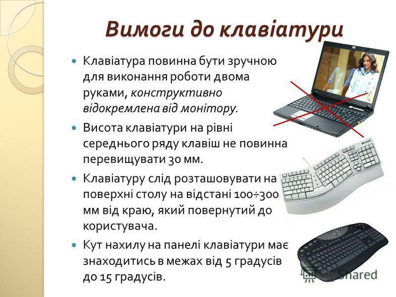 Вимоги до клавіатури Клавіатура повинна бути зручною для виконання роботи двома руками, конструктивно відокремлена від монітору. Висота клавіатури на рівні середнього ряду клавіш не повинна перевищувати 30 мм. Клавіатуру слід розташовувати на поверхн