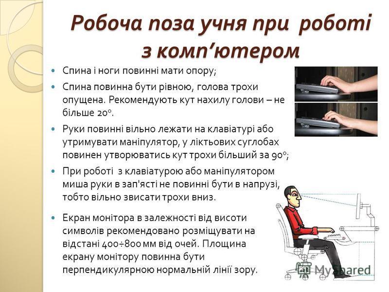 Робоча поза учня при роботі з комп ютером Спина і ноги повинні мати опору ; Спина повинна бути рівною, голова трохи опущена. Рекомендують кут нахилу голови – не більше 20 0. Руки повинні вільно лежати на клавіатурі або утримувати маніпулятор, у лікть